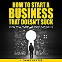 How to Start a Business That Doesn't Suck (and Will Actually Turn a Profit) Audiobook by Michael Clarke Narrated by Gregory Zarcone