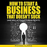How to Start a Business That Doesn't Suck (and Will Actually Turn a Profit) | Michael Clarke