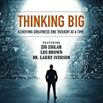 Thinking Big: Achieving Greatness One Thought at a Time | Zig Ziglar,Les Brown,Larry Iverson,Laura Stack,Bob Proctor,Marcia Wieder,Chris Widener,Sheila Murray Bethel,Mark Sanborn