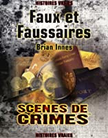 Faux et Faussaires : Le récit véritable des plus grandes escroqueries de l'histoire ; Les criminels, les escroqueries, et les victimes