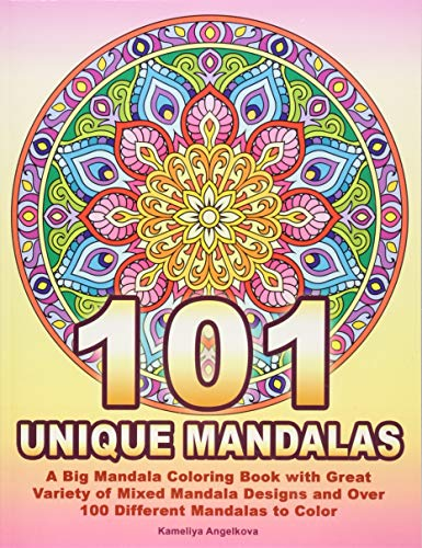 101 UNIQUE MANDALAS A Big Mandala Coloring Book with Great Variety of Mixed Mandala Designs and Over 100 Different Mandalas to Color [Angelkova, Kameliya] (Tapa Blanda)
