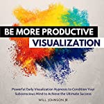 Be More Productive Visualization: Powerful Daily Visualization Hypnosis to Condition Your Subconsious Mind to Achieve the Ultimate Success | Will Johnson Jr.