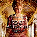 Becoming Marie Antoinette: A Novel (       UNABRIDGED) by Juliet Grey Narrated by Juliet Grey