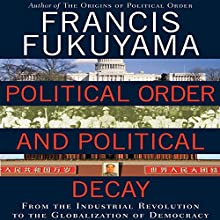 Political Order and Political Decay: From the Industrial Revolution to the Globalization of Democracy (       UNABRIDGED) by Francis Fukuyama Narrated by Jonathan Davis