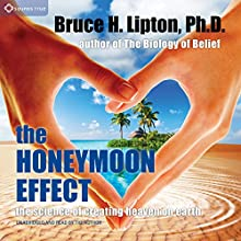 The Honeymoon Effect: The Science of Creating Heaven on Earth (       UNABRIDGED) by Bruce H. Lipton Narrated by Bruce H. Lipton