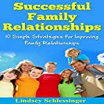 Successful Family Relationships: 10 Simple Strategies for Improving Family Relationships | Lindsey Schlessinger