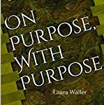 On Purpose, with Purpose: A Timeless Guide to Lifestyle and Legacy Planning   Laura Waller