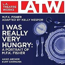 I Was Really Very Hungry: A Portrait of M.F.K. Fisher  by M.F.K. Fisher, Kelly Nespor - adaptation Narrated by Anne Archer, Kurt Ehrmann, Jennifer Friedmann, Lily Shaw, David Tierney