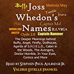Joss Whedon's Names: The Deeper Meanings Behind Buffy, Angel, Firefly, Dollhouse, Agents of S.H.I.E.L.D., Cabin in the Woods, The Avengers, Doctor Horrible, In Your Eyes, Comics and More | Valerie Estelle Frankel