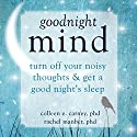 Goodnight Mind: Turn off Your Noisy Thoughts and Get a Good Night's Sleep Audiobook by Colleen E. Carney PhD, Rachel Manber PhD Narrated by Margo Trueblood