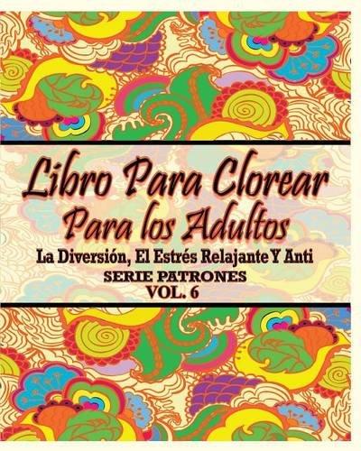 Libro Para Clorear Para Los Adultos: La Diversion, El Estres Relajante y Anti Serie Patrones ( Vol. 6)