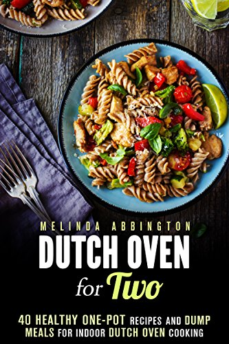 Dutch Oven for Two: 40 Healthy One-Pot Recipes and Dump Meals for Indoor Dutch Oven Cooking (Dump Meals for Two) by Melinda Abbington