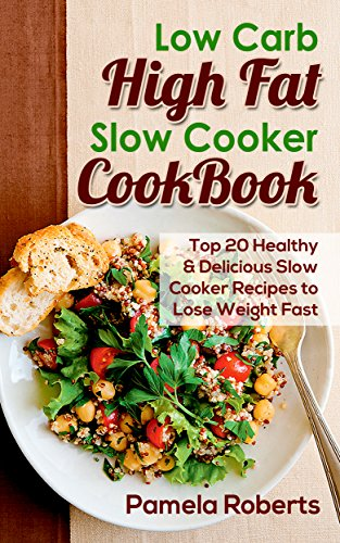 Low Carb High Fat Slow Cooker Cookbook.  Top 20 Healthy and Delicious Slow Cooker Recipes to Lose Weight Fast: (slow cooker meals, slow cooker recipes, ... high fat slow cooker recipes Book 1) by Pamela Roberts