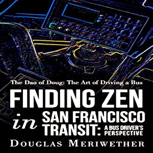 The Dao of Doug: The Art of Driving a Bus or Finding Zen in San Francisco Transit: A Bus Driver's Perspective | [Douglas Meriwether]