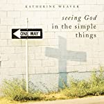 Seeing God in the Simple Things | Katherine Weaver