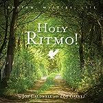 Holy Ritmo!: Rhythm, Mystery, Life   Joe Caldwell