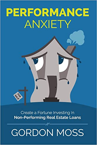 Performance Anxiety: Creating A Fortune Investing In Non-Performing Real Estate Loans written by Gordon Moss