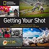 National Geographic Getting Your Shot: Stunning Photos, How-To Tips, and Endless Inspiration from the Pros