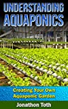 Understanding Aquaponics - Creating Your Own Aquaponic Garden (Self Sustained Living)