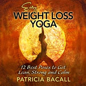 Easy Weight Loss Yoga: 12 Best Poses to Get Lean, Strong, and Calm | [Patricia Bacall]