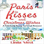 Paris Kisses and Christmas Wishes: A Fabulous Feel Good Comedy Christmas Romance | Linda West
