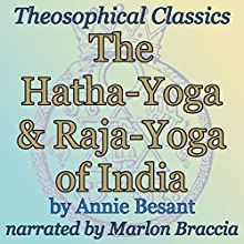 The Hatha-Yoga and Raja-Yoga of India: Theosophical Classics (       UNABRIDGED) by Annie Besant Narrated by Marlon Braccia