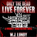 Only the Dead Live Forever: Whiskey Tango Foxtrot, Book 3 (       UNABRIDGED) by W J Lundy Narrated by Eric Vincent