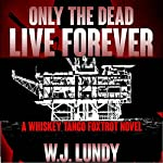 Only the Dead Live Forever: Whiskey Tango Foxtrot, Book 3 | W J Lundy