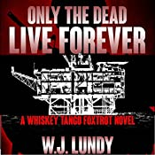Only the Dead Live Forever: Whiskey Tango Foxtrot, Book 3 | [W J Lundy]
