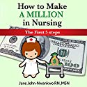 How to Make a Million in Nursing: The First 5 Steps Audiobook by Jane John-Nwankwo RN MSN Narrated by L. David Harris