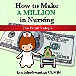 How to Make a Million in Nursing: The First 5 Steps | Jane John-Nwankwo RN MSN