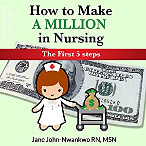 How to Make a Million in Nursing: The First 5 Steps Audiobook