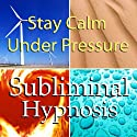 Stay Calm Under Pressure with Subliminal Affirmations: Control Anxiety & Handle Stress, Solfeggio Tones, Binaural Beats, Self Help Meditation Hypnosis  by  Subliminal Hypnosis Narrated by Joel Thielke