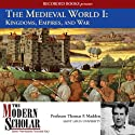 The Modern Scholar: The Medieval World I: Kingdoms, Empires, and War  by Thomas F. Madden Narrated by Thomas F. Madden