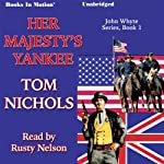Her Majesty's Yankee: John Whyte Series, Book 1  by Tom Nichols Narrated by Rusty Nelson
