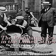 The Prohibition Era in the United States: The History and Legacy of America's Ban on Alcohol and Its Repeal Audiobook by  Charles River Editors, Gustavo Vazquez Lozano Narrated by Scott Clem