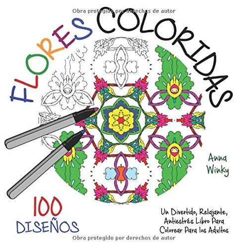 Flores Coloridas: Un Divertido, Relajante, Antiestrés Libro Para Colorear Para los Adultos (100 Diseños)