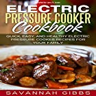 Electric Pressure Cooker Cookbook: Quick, Easy, and Healthy Electric Pressure Cooker Recipes for Your Family Hörbuch von Savannah Gibbs Gesprochen von: Larry G. Jones
