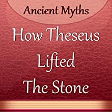 How Theseus Lifted the Stone (       UNABRIDGED) by Ancient Myths Narrated by Anastasia Bertollo