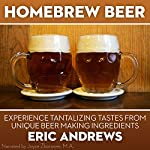 Homebrew Beer: How to Brew Beer the Right Way the First Time and Experience Tantalizing Tastes from Unique Beer-Making Ingredients | Eric Andrews