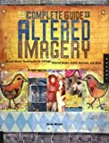The Complete Guide to Altered Imagery: Mixed-Media Techniques for Collage, Altered Books, Artist Journals, and More (Quarry Book S)