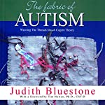 The Fabric of Autism: Weaving the Threads Into a Cogent Theory | Judith Bluestone