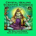Crystal Healing Scientific Evidence Audiobook by Walter Parks Narrated by Jon Louis Chaus