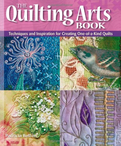 The Quilting Arts Book: Techniques and Inspiration for Creating One-of-a-Kind Quilts: Techniques and Inspiration for Creating One-of-a-kind Art Quilts