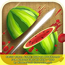 Fruit Ninja Game: How to Download for Kindle Fire Hd Hdx + Tips: The Complete Install Guide and Strategies: Works on All Devices! (       UNABRIDGED) by Hiddenstuff Entertainment Narrated by Cody J. Johnson