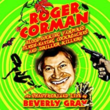 Roger Corman: Blood-Sucking Vampires, Flesh-Eating Cockroaches, and Driller Killers 3rd edition (       UNABRIDGED) by Beverly Gray Narrated by Collene Curran
