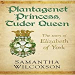 Plantagenet Princess, Tudor Queen: The Story of Elizabeth of York | Samantha Wilcoxson