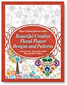 Flower Coloring Book for Adults Beautiful Creative Floral Flower Designs and Patterns: Coloring Books - Designed for Adults, Teens and Older Children (Flower Coloring Books 1)