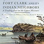 Fort Clark and Its Indian Neighbors: A Trading Post on the Upper Missouri | W. Raymond Wood,William J. Hunt Jr.,Randy H. Williams