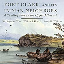 Fort Clark and Its Indian Neighbors: A Trading Post on the Upper Missouri Audiobook by W. Raymond Wood, William J. Hunt Jr., Randy H. Williams Narrated by T. J. Allen